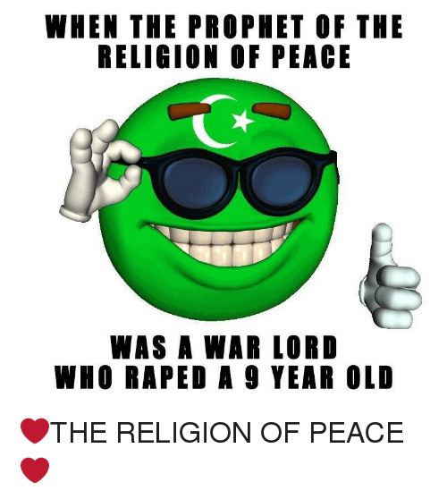 Old, Peace, and Religion: WHEN THE PROPHET OF THE  RELIGION OF PEACE  WAS A WAR LORD  WHO RAPED A 9 YEAR OLD