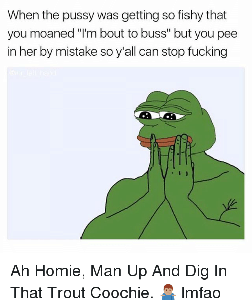 """Fucking, Homie, and Pussy: When the pussy was getting so fishy that  you moaned """"'m bout to buss"""" but you pee  in her by mistake so y'all can stop fucking Ah Homie, Man Up And Dig In That Trout Coochie. 🤷🏽♂️ lmfao"""