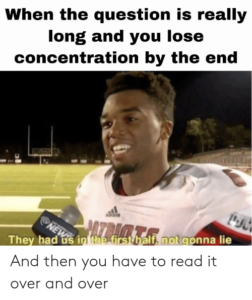 Dank Memes, First, and They: When the question is really  long and you lose  concentration by the end  PATRAM.  NEW  They had us in the first half, not gonna lie And then you have to read it over and over