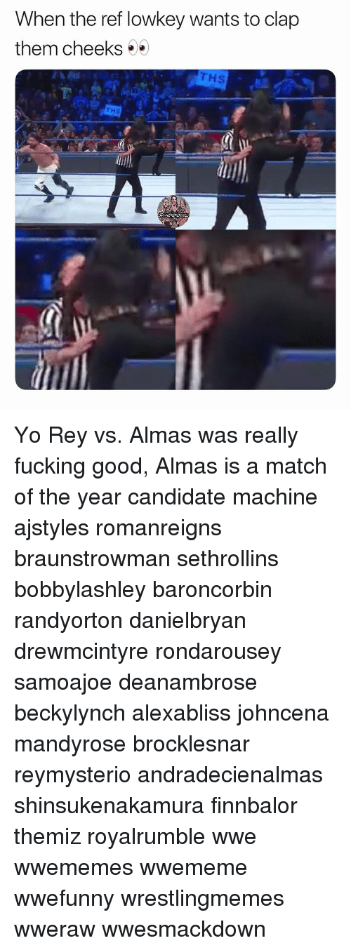 Memes, Rey, and World Wrestling Entertainment: When the ref lowkey wants to clap  them cheeks  Hs  THS Yo Rey vs. Almas was really fucking good, Almas is a match of the year candidate machine ajstyles romanreigns braunstrowman sethrollins bobbylashley baroncorbin randyorton danielbryan drewmcintyre rondarousey samoajoe deanambrose beckylynch alexabliss johncena mandyrose brocklesnar reymysterio andradecienalmas shinsukenakamura finnbalor themiz royalrumble wwe wwememes wwememe wwefunny wrestlingmemes wweraw wwesmackdown