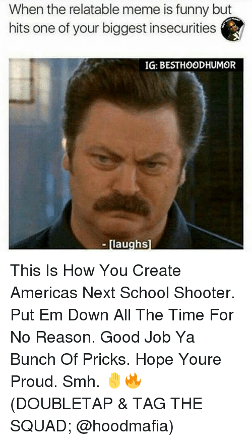 Meme, Memes, and Shooters: When the relatable meme is funny but  hits one of your biggest insecurities  IG: BESTHOODHUMOR  aughs This Is How You Create Americas Next School Shooter. Put Em Down All The Time For No Reason. Good Job Ya Bunch Of Pricks. Hope Youre Proud. Smh. ✋🔥 (DOUBLETAP & TAG THE SQUAD; @hoodmafia)