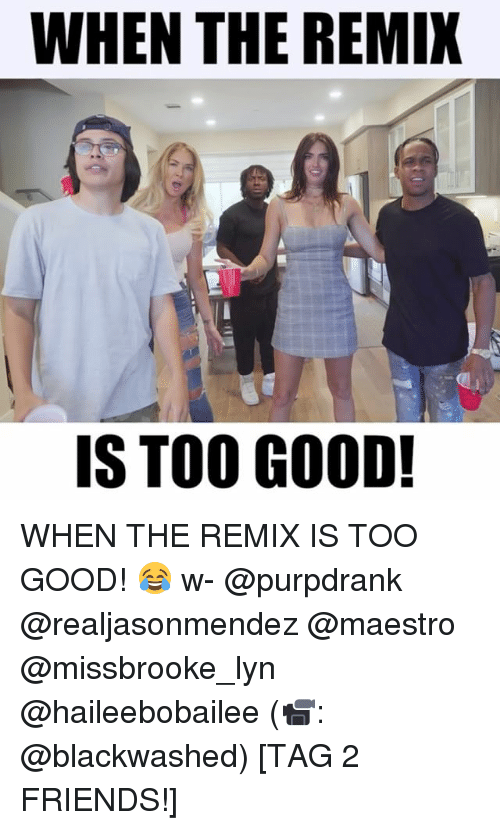Friends, Memes, and Good: WHEN THE REMI  IS TOO GOOD! WHEN THE REMIX IS TOO GOOD! 😂 w- @purpdrank @realjasonmendez @maestro @missbrooke_lyn @haileebobailee (📹: @blackwashed) [TAG 2 FRIENDS!]