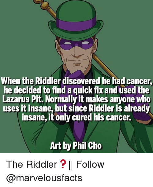 Memes, Discover, and Insanity: When the Riddler discovered he had cancer,  he decided to find a quick fix and used the  Lazarus Pit. Normally it makes anyone who  uses it insane, but since Riddleris already  insane,it only cured his cancer.  Art by Phil Cho The Riddler❓|| Follow @marvelousfacts