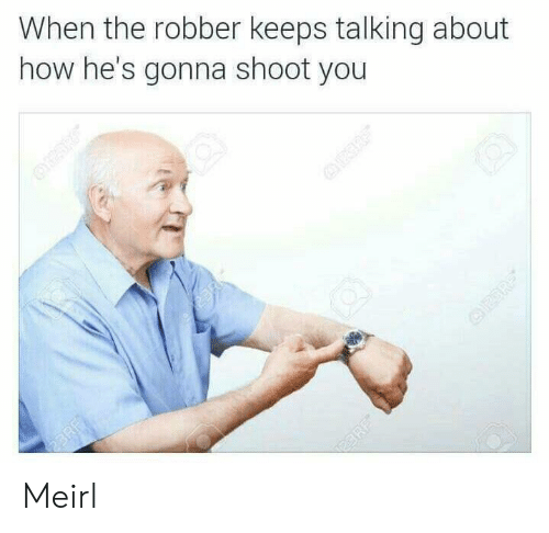 MeIRL, How, and You: When the robber keeps talking about  how he's gonna shoot you Meirl