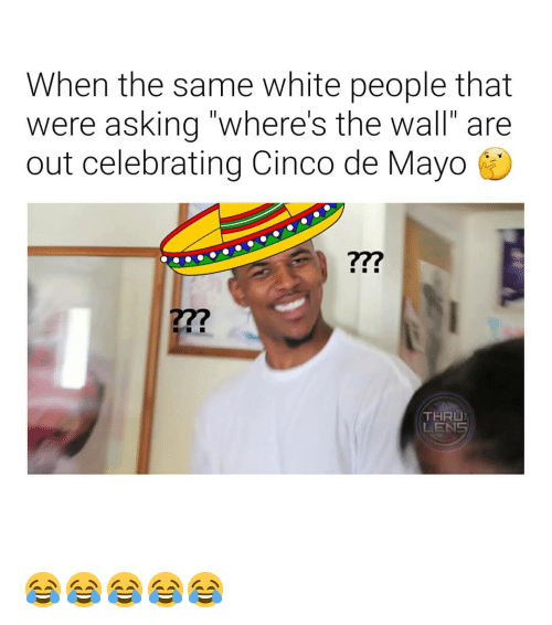 """White People, Cinco De Mayo, and White: When the same white people that  were asking """"where's the wall"""" are  out celebrating Cinco de Mayo  27?  THRU  LENS 😂😂😂😂😂"""