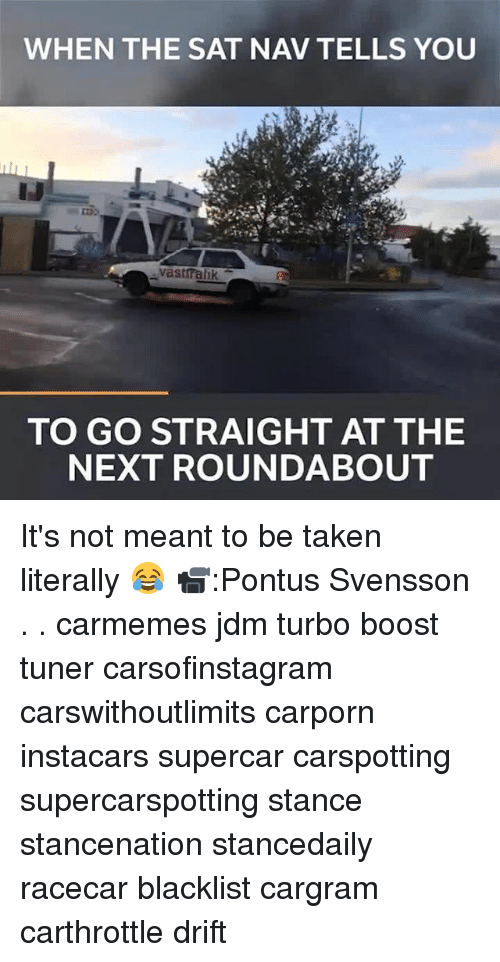 Memes, Taken, and Boost: WHEN THE SAT NAV TELLS YOU  vastralik  TO GO STRAIGHT AT THE  NEXT ROUNDABOUT It's not meant to be taken literally 😂 📹:Pontus Svensson . . carmemes jdm turbo boost tuner carsofinstagram carswithoutlimits carporn instacars supercar carspotting supercarspotting stance stancenation stancedaily racecar blacklist cargram carthrottle drift