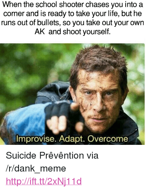 """Dank, Life, and Meme: When the school shooter chases you into a  corner and is ready to take your life, but he  runs out of bullets, so you take out your own  AK and shoot yourself.  Improvise. Adapt. Overcome <p>Suicide Prêvêntion via /r/dank_meme <a href=""""http://ift.tt/2xNj11d"""">http://ift.tt/2xNj11d</a></p>"""
