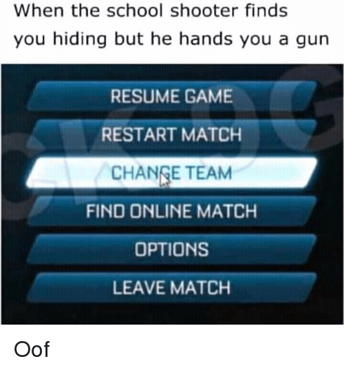 School, Game, and Match: When the school shooter finds  you hiding but he hands you a gun  RESUME GAME  RESTART MATCH  CHANGE TEAM  FIND ONLINE MATCH  OPTIONS  LEAVE MATCH