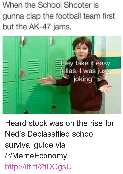 """Football, School, and Http: When the School Shooter is  gunna clap the football team first  but the AK-47 jams.  ey take it easy  fellas, I was just  joking <p>Heard stock was on the rise for Ned's Declassified school survival guide via /r/MemeEconomy <a href=""""http://ift.tt/2tDCgsU"""">http://ift.tt/2tDCgsU</a></p>"""