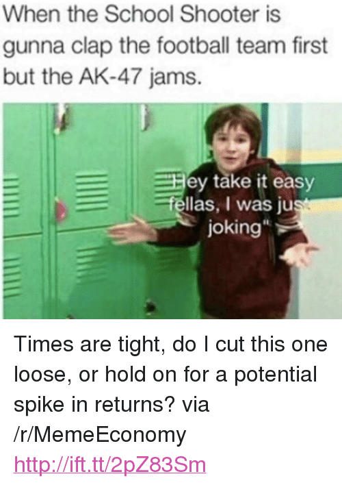"""Football, School, and Http: When the School Shooter is  gunna clap the football team first  but the AK-47 jams.  Hey täke it easy  fellas, I was ju  joking  It <p>Times are tight, do I cut this one loose, or hold on for a potential spike in returns? via /r/MemeEconomy <a href=""""http://ift.tt/2pZ83Sm"""">http://ift.tt/2pZ83Sm</a></p>"""