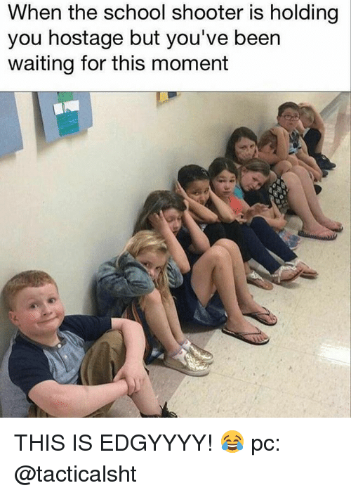 Memes, School, and Waiting...: When the school shooter is holding  you hostage but you've been  waiting for this moment THIS IS EDGYYYY! 😂 pc: @tacticalsht
