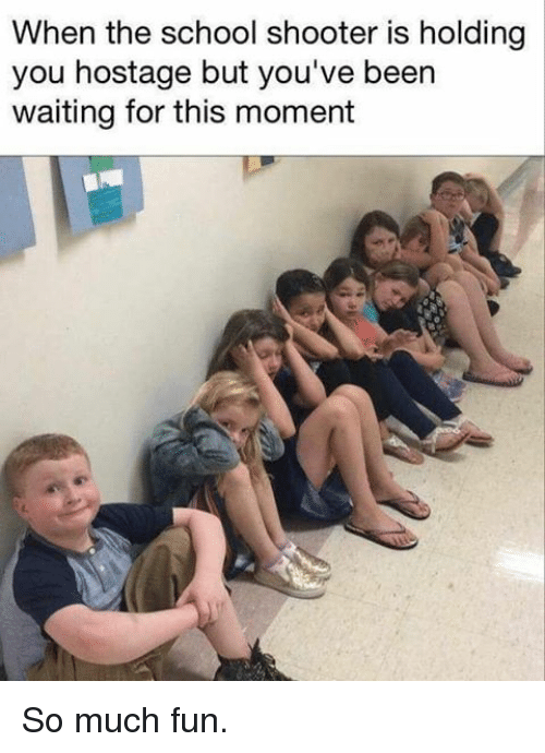 Memes, School, and Waiting...: When the school shooter is holding  you hostage but you've been  waiting for this moment So much fun.