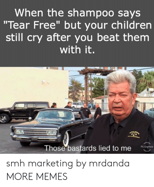 "Children, Dank, and Memes: When the shampoo says  ""Tear Free"" but your children  still cry after you beat them  with it.  Those bastards lied to me  PS Express smh marketing by mrdanda MORE MEMES"