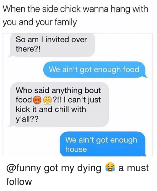 Chill, Family, and Food: When the side chick wanna hang with  you and your family  So am I invited over  there?!  21  We ain't got enough food  Who said anything bout  food?!! I can't just  kick it and chill with  y'all??  We ain't got enough  house @funny got my dying 😂 a must follow