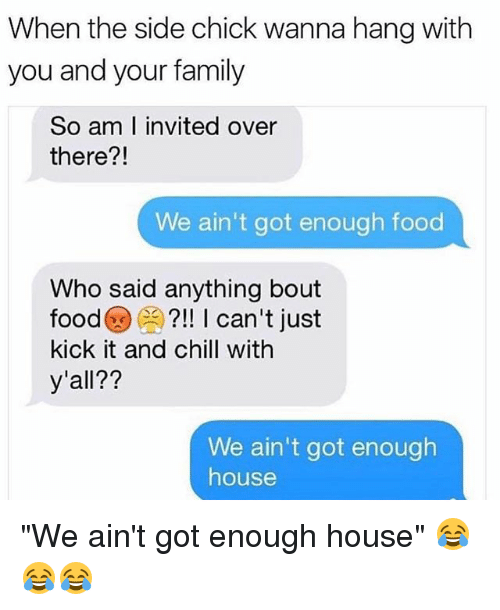 "Chill, Family, and Food: When the side chick wanna hang with  you and your family  So am I invited over  there?!  We ain't got enough food  Who said anything bout  food@闕?!! I can't just  kick it and chill with  y'all??  We ain't got enough  house ""We ain't got enough house"" 😂😂😂"