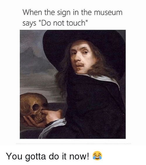 "Memes, 🤖, and Touch: When the sign in the museum  says ""Do not touch"" You gotta do it now! 😂"