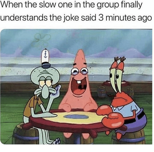 Dank, 🤖, and One: When the slow one in the group finally  understands the joke said 3 minutes ago