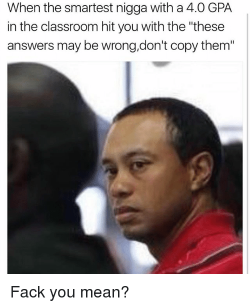 """Memes, Classroom, and Mean: When the smartest nigga with a 4.0 GPA  in the classroom hit you with the """"these  answers may bewrong, don't copy them"""" Fack you mean?"""