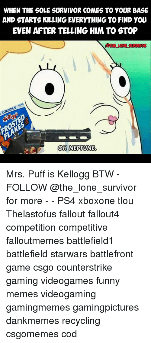 Funny, Memes, and Ps4: WHEN THE SOLE SURVIVOR COMES TO YOUR BASE  AND STARTS KILLING EVERYTHING TO FIND YOU  EVEN AFTER TELLING HIM TO STOP  THE LONAE SURVIVOR  OHINEPTUNE Mrs. Puff is Kellogg BTW - FOLLOW @the_lone_survivor for more - - PS4 xboxone tlou Thelastofus fallout fallout4 competition competitive falloutmemes battlefield1 battlefield starwars battlefront game csgo counterstrike gaming videogames funny memes videogaming gamingmemes gamingpictures dankmemes recycling csgomemes cod