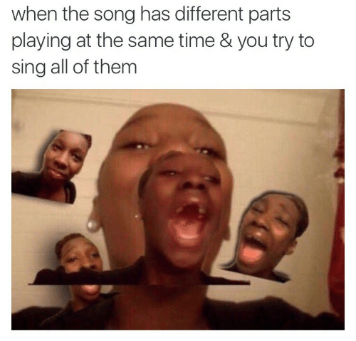 Time, Song, and Them: when the song has different parts  playing at the same time & you try to  sing all of them