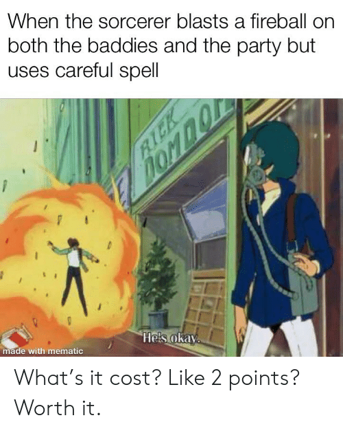 Party, Fireball, and Okay: When the sorcerer blasts a fireball on  both the baddies and the party but  uses careful spell  homno  Hels okay  made with mematic  RICK What's it cost? Like 2 points? Worth it.