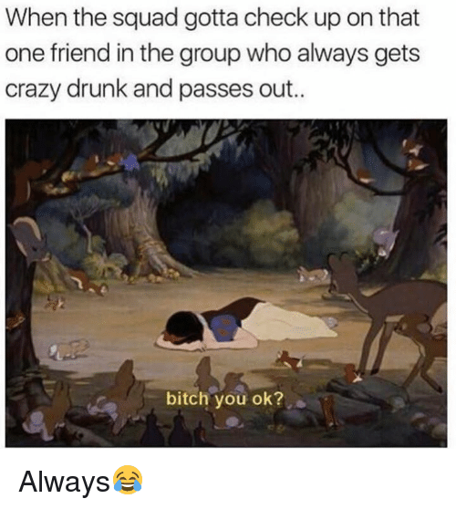 Bitch, Crazy, and Dank: When the squad gotta check up on that  one friend in the group who always gets  crazy drunk and passes out..  bitch you ok? Always😂