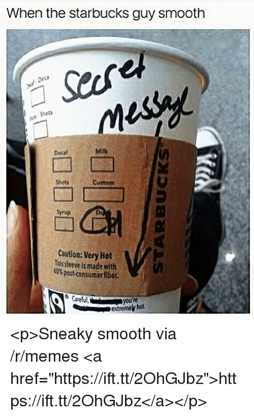 """Memes, Smooth, and Starbucks: When the starbucks guy smooth  Shots  Dscaf  Milk  Shots  Custom  Syrup  Dr  Caution: Very Hot  This sleeve is made with  60% post-consumer fiber.  extremel hot <p>Sneaky smooth via /r/memes <a href=""""https://ift.tt/2OhGJbz"""">https://ift.tt/2OhGJbz</a></p>"""