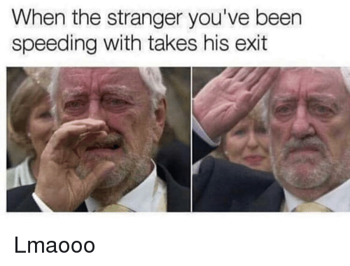 Funny, Been, and The Stranger: When the stranger you've been  speeding with takes his exit Lmaooo