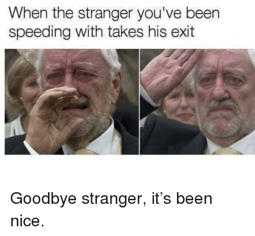 Nice, Been, and The Stranger: When the stranger you've been  speeding with takes his exit Goodbye stranger, it's been nice.