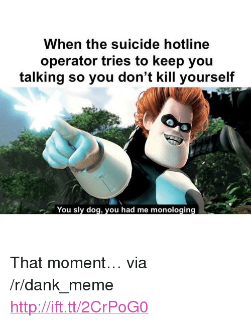 """Dank, Meme, and Http: When the suicide hotline  operator tries to keep you  talking so you don't kill yourself  You sly dog, you had me monologing <p>That moment… via /r/dank_meme <a href=""""http://ift.tt/2CrPoG0"""">http://ift.tt/2CrPoG0</a></p>"""