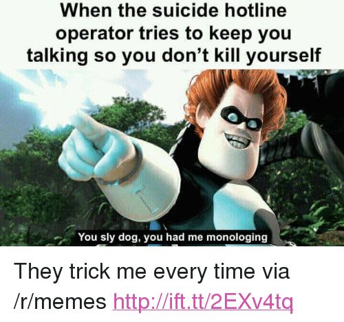 """Memes, Http, and Suicide: When the suicide hotline  operator tries to keep you  talking so you don't kill yourself  You sly dog, you had me monologing <p>They trick me every time via /r/memes <a href=""""http://ift.tt/2EXv4tq"""">http://ift.tt/2EXv4tq</a></p>"""
