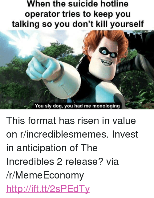 """The Incredibles, Http, and Incredibles 2: When the suicide hotline  operator tries to keep you  talking so you don't kill yourself  You sly dog, you had me monologing <p>This format has risen in value on r/incrediblesmemes. Invest in anticipation of The Incredibles 2 release? via /r/MemeEconomy <a href=""""http://ift.tt/2sPEdTy"""">http://ift.tt/2sPEdTy</a></p>"""