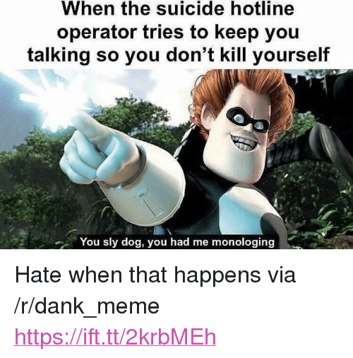 """Dank, Meme, and Suicide: When the suicide hotline  operator tries to keep you  talking so you don't kill yourself  You sly dog, you had me monologing <p>Hate when that happens via /r/dank_meme <a href=""""https://ift.tt/2krbMEh"""">https://ift.tt/2krbMEh</a></p>"""