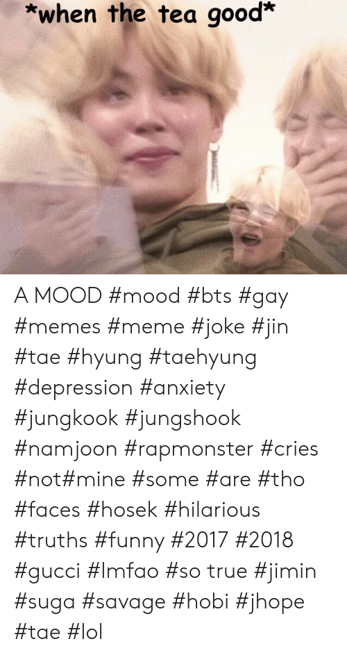 When The Tea Good A Mood Mood Bts Gay Memes Meme Joke Jin Tae Hyung Taehyung Depression Anxiety Jungkook Jungshook Namjoon Rapmonster Cries Not Mine Some Are Tho Faces Hosek Hilarious Truths Funny