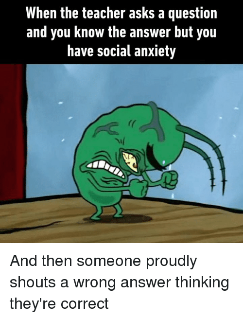 Dank, Teacher, and Anxiety: When the teacher asks a question  and you know the answer but you  have social anxiety And then someone proudly shouts a wrong answer thinking they're correct