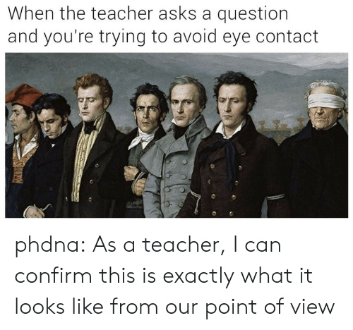 Teacher, Tumblr, and Blog: When the teacher asks a question  and you're trying to avoid eye contact phdna:  As a teacher, I can confirm this is exactly what it looks like from our point of view