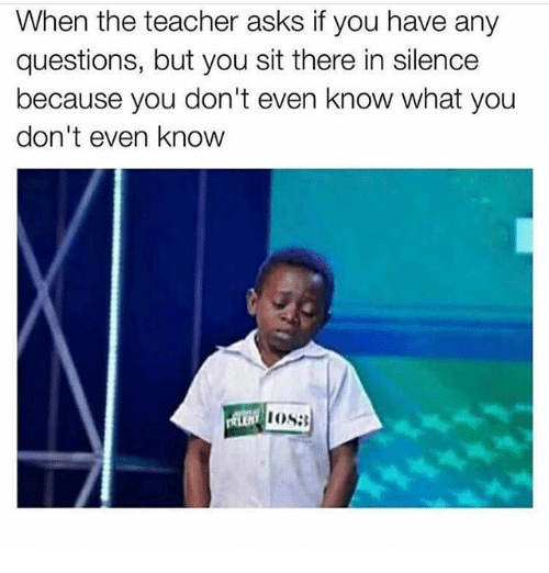 Memes, Teacher, and Silence: When the teacher asks if you have any  questions, but you sit there in silence  because you don't even know what you  don't even know