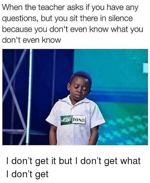Memes, Teacher, and Silence: When the teacher asks if you have any  questions, but you sit there in silence  because you don't even know what you  don't even knoww I don't get it but I don't get what I don't get