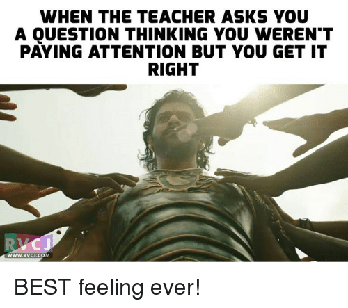 Memes, Teacher, and Best: WHEN THE TEACHER ASKS YOU  A QUESTION THINKING YOU WEREN'T  PAYING ATTENTION BUT YOU GET IT  RIGHT  WWW.RVCJ.COM BEST feeling ever!