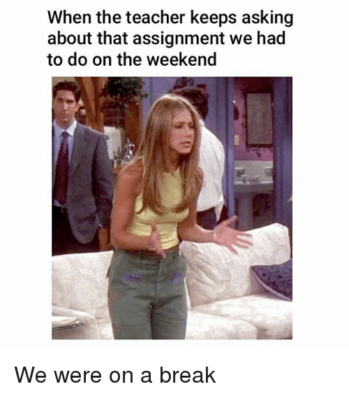 Memes, Teacher, and Break: When the teacher keeps asking  about that assignment we had  to do on the weekend We were on a break