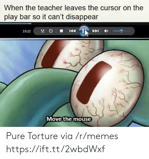 Memes, Teacher, and Mouse: When the teacher leaves the cursor on the  play bar so it can't disappean  Move the mouse Pure Torture via /r/memes https://ift.tt/2wbdWxf