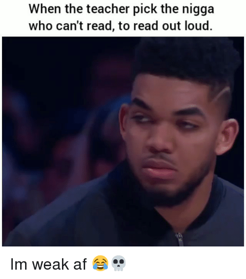 Af, Funny, and Teacher: When the teacher pick the nigga  who can't read, to read out loud. Im weak af 😂💀