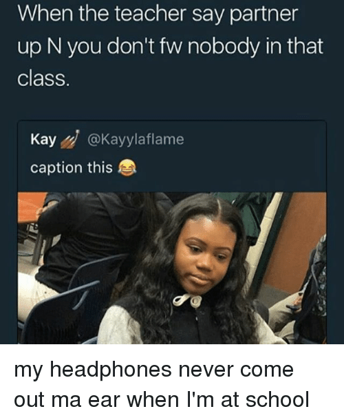 Memes, School, and Teacher: When the teacher say partner  up N you don't fw nobody in that  class.  Kay@Kayylaflame  caption this my headphones never come out ma ear when I'm at school