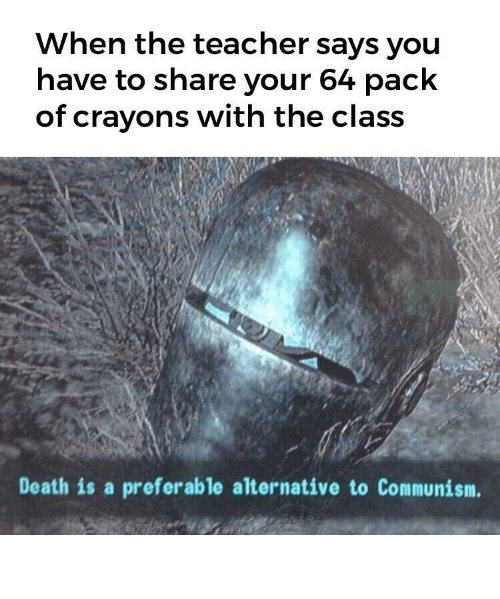 Teacher, Death, and Communism: When the teacher says you  have to share your 64 pack  of crayons with the class  Death is a preferable alternative to Communism. Our crayons.