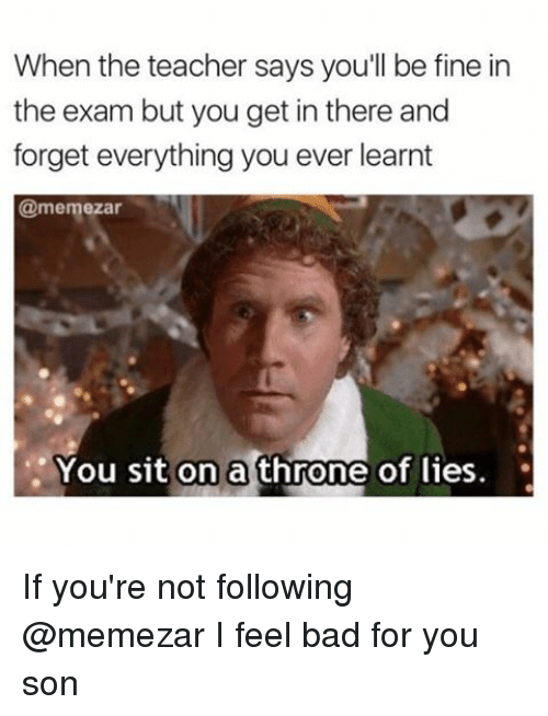Bad, Memes, and Teacher: When the teacher says you'll be fine in  the exam but you get in there and  forget everything you ever learnt  @memezar  You sit on a throne of lies. If you're not following @memezar I feel bad for you son