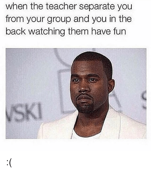 Memes, Teacher, and Back: when the teacher separate you  from your group and you in the  back watching them have fun  SKI :(
