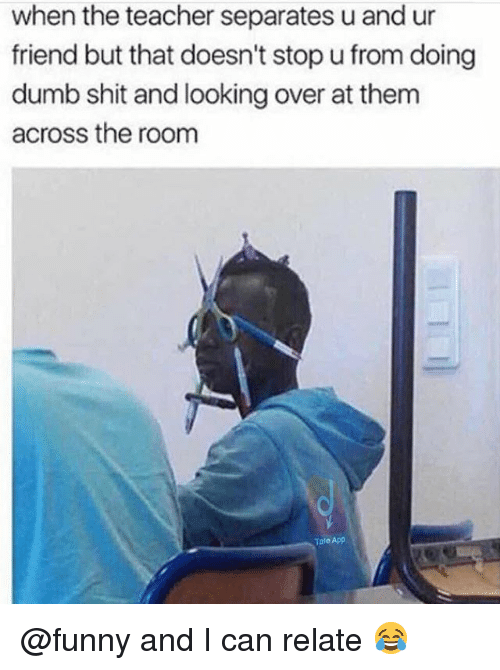 Dumb, Funny, and Memes: when the teacher separates u and ur  friend but that doesn't stop u from doing  dumb shit and looking over at them  across the room  Tale App @funny and I can relate 😂