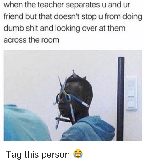 Dumb, Shit, and Teacher: when the teacher separates u and ur  friend but that doesn't stop u from doing  dumb shit and looking over at them  across the room Tag this person 😂