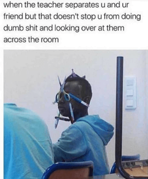 Dumb, Shit, and Teacher: when the teacher separates u and ur  friend but that doesn't stop u from doing  dumb shit and looking over at them  across the room
