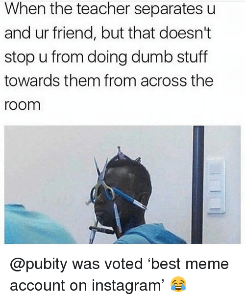 Dumb, Instagram, and Meme: When the teacher separatesu  and ur friend, but that doesn't  stop u from doing dumb stuff  towards them from across the  room @pubity was voted 'best meme account on instagram' 😂